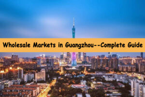Wholesale Markets in Guangzhou--Complete Guide